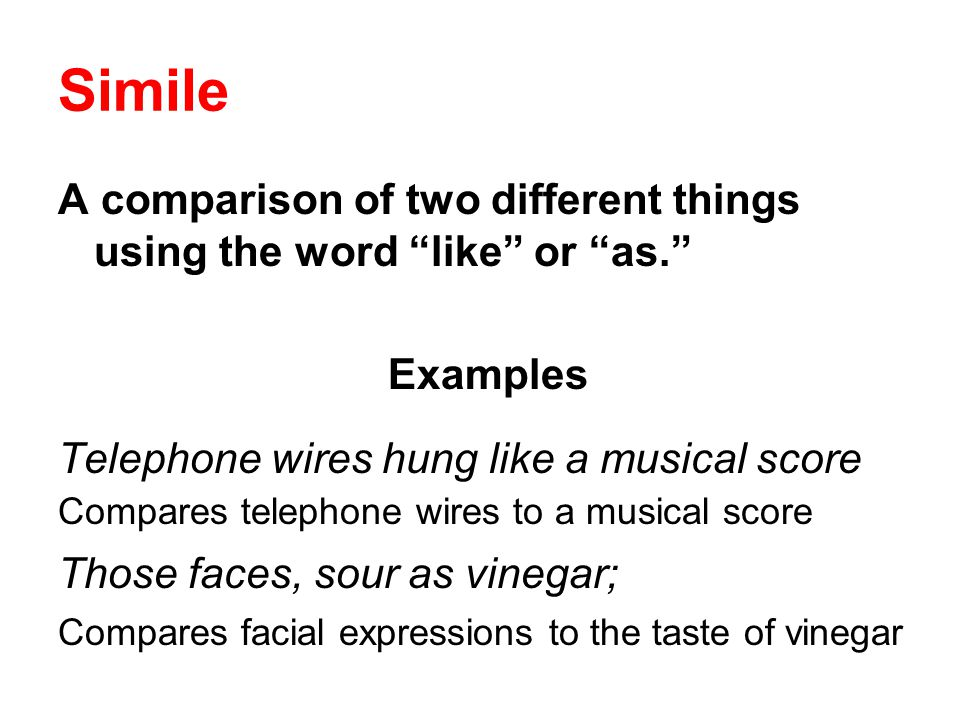 Simile A comparison of two different things using the word like or as. Examples. Telephone wires hung like a musical score.