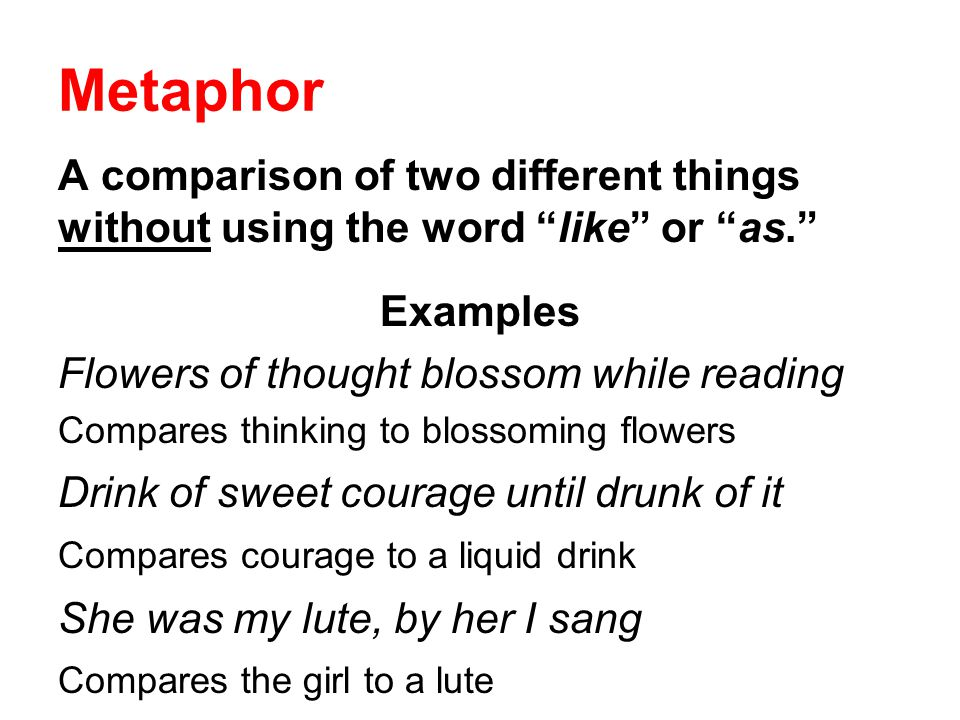 Metaphor A comparison of two different things without using the word like or as. Examples. Flowers of thought blossom while reading.