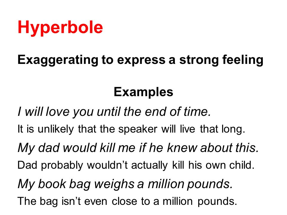 Hyperbole Exaggerating to express a strong feeling Examples