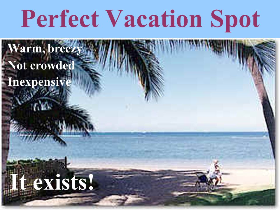 Perfect Vacation Spot Warm, breezy Not crowded Inexpensive It exists!
