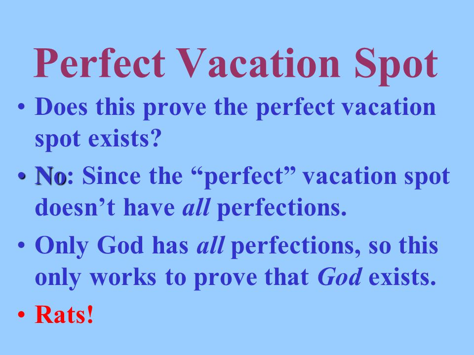 Perfect Vacation Spot Does this prove the perfect vacation spot exists No: Since the perfect vacation spot doesn't have all perfections.