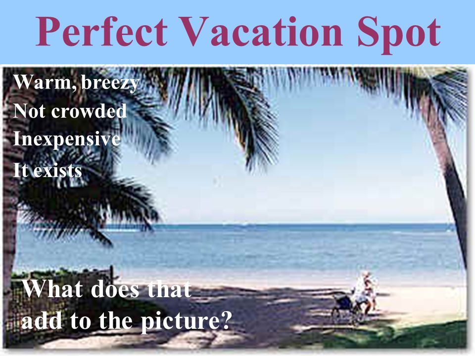 Perfect Vacation Spot What does that add to the picture Warm, breezy