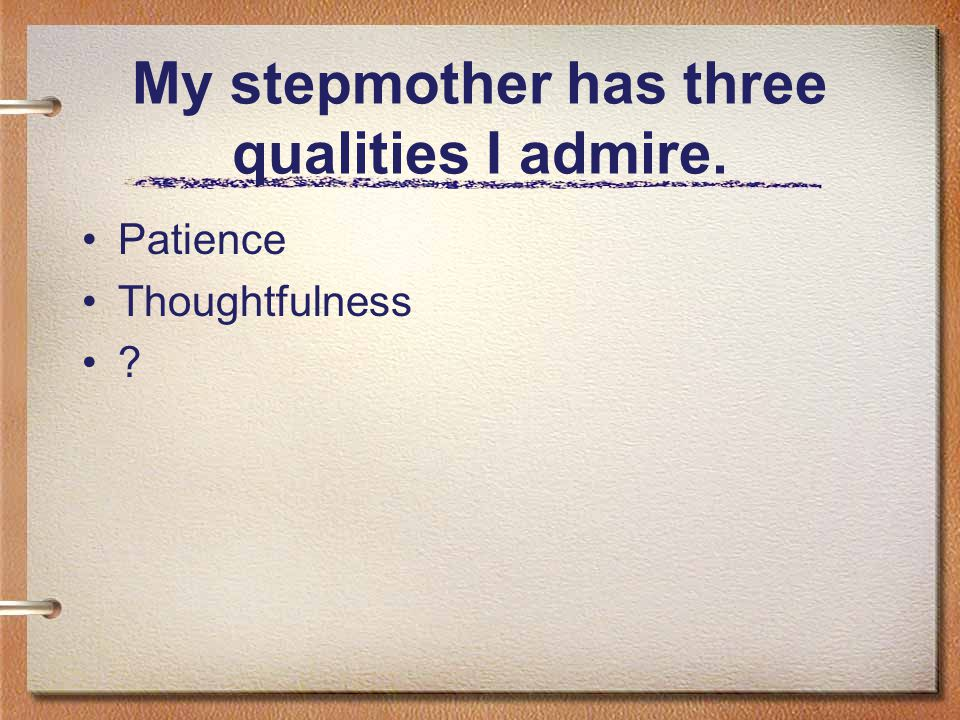 My stepmother has three qualities I admire.