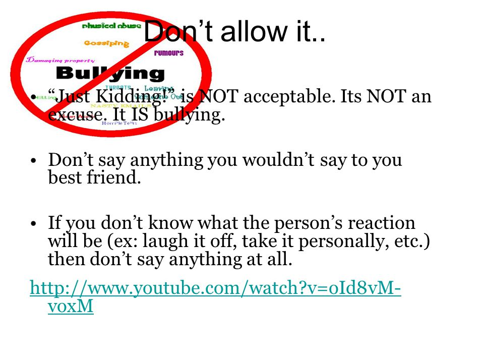 Don't allow it.. Just Kidding! is NOT acceptable. Its NOT an excuse. It IS bullying. Don't say anything you wouldn't say to you best friend.