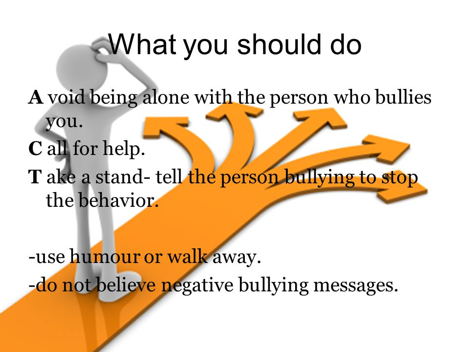 What you should do A void being alone with the person who bullies you.