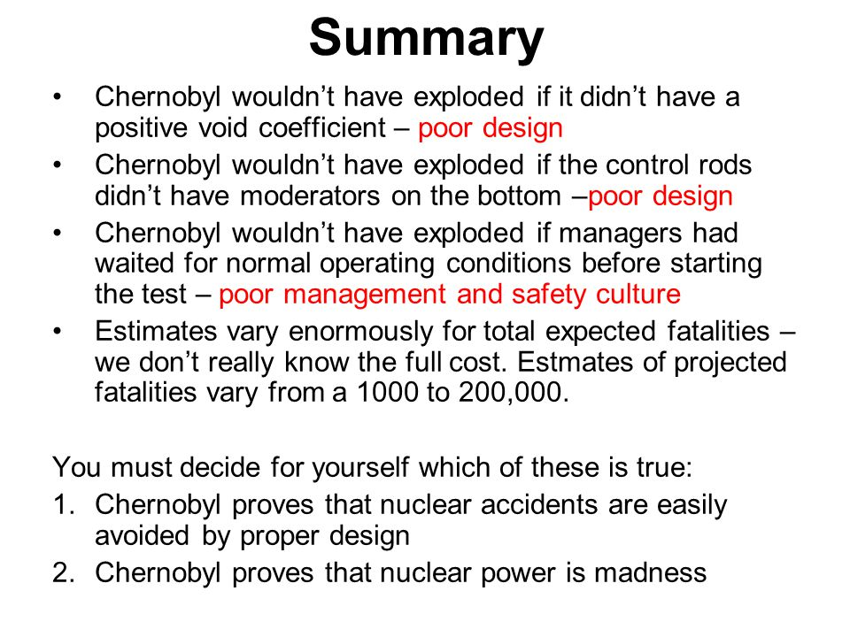 Summary Chernobyl wouldn't have exploded if it didn't have a positive void coefficient – poor design.