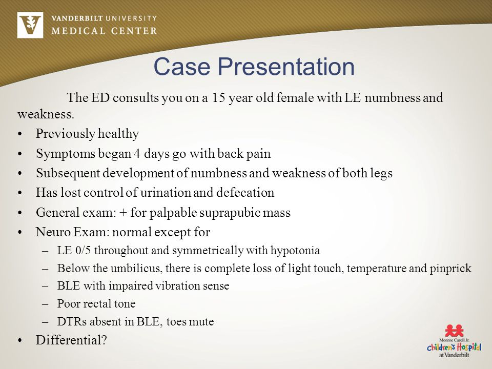 Case Presentation The ED consults you on a 15 year old female with LE numbness and weakness. Previously healthy.