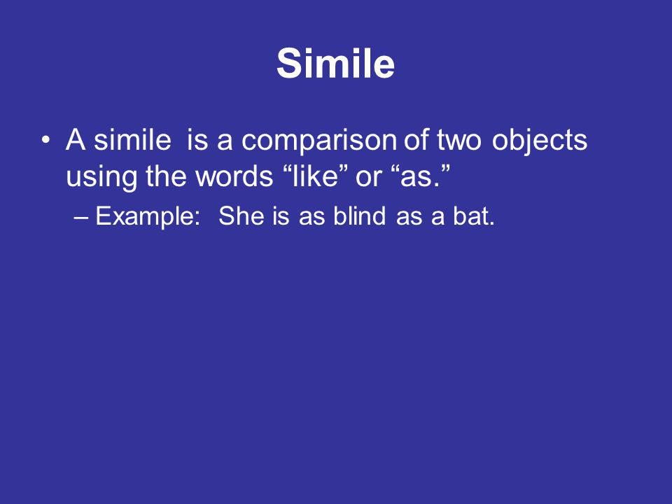 Simile A simile is a comparison of two objects using the words like or as. Example: She is as blind as a bat.