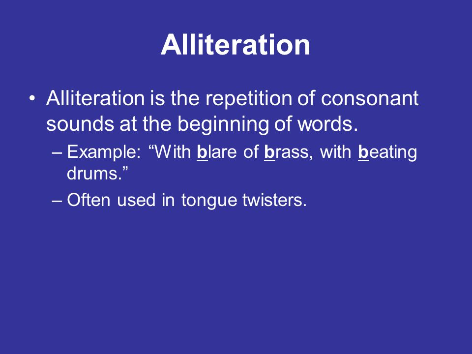 Alliteration Alliteration is the repetition of consonant sounds at the beginning of words. Example: With blare of brass, with beating drums.