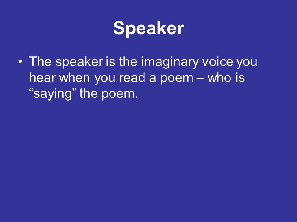 Speaker The speaker is the imaginary voice you hear when you read a poem – who is saying the poem.