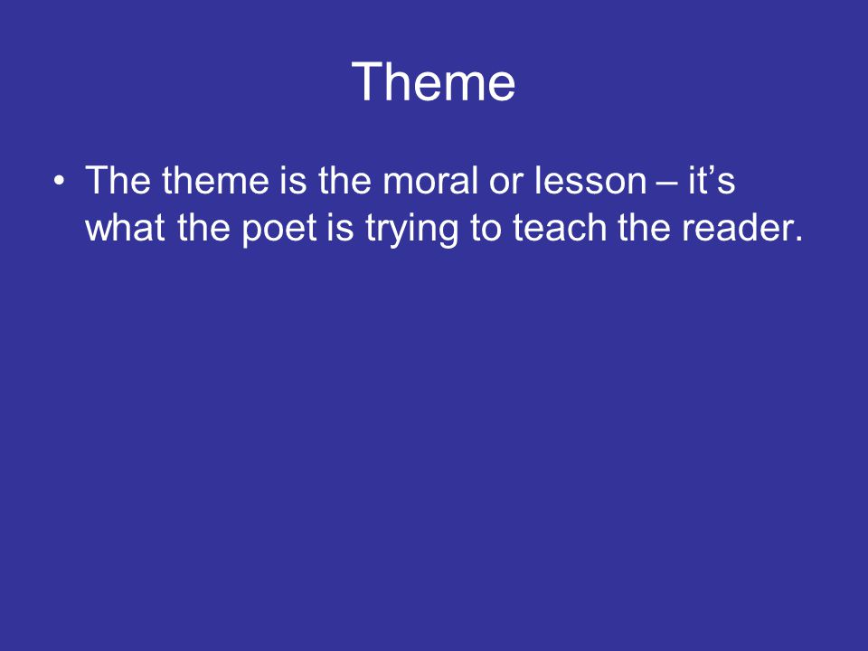 Theme The theme is the moral or lesson – it's what the poet is trying to teach the reader.