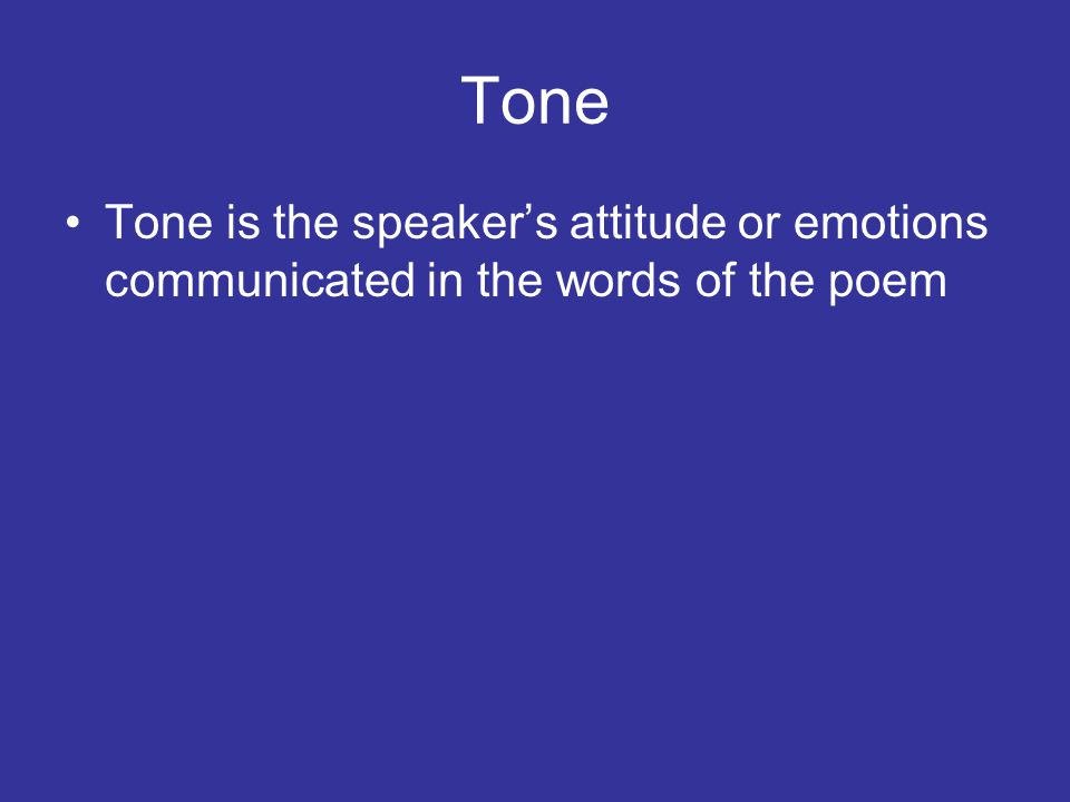 Tone Tone is the speaker's attitude or emotions communicated in the words of the poem