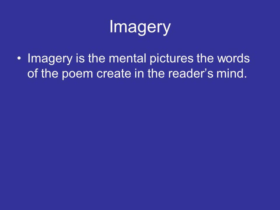 Imagery Imagery is the mental pictures the words of the poem create in the reader's mind.