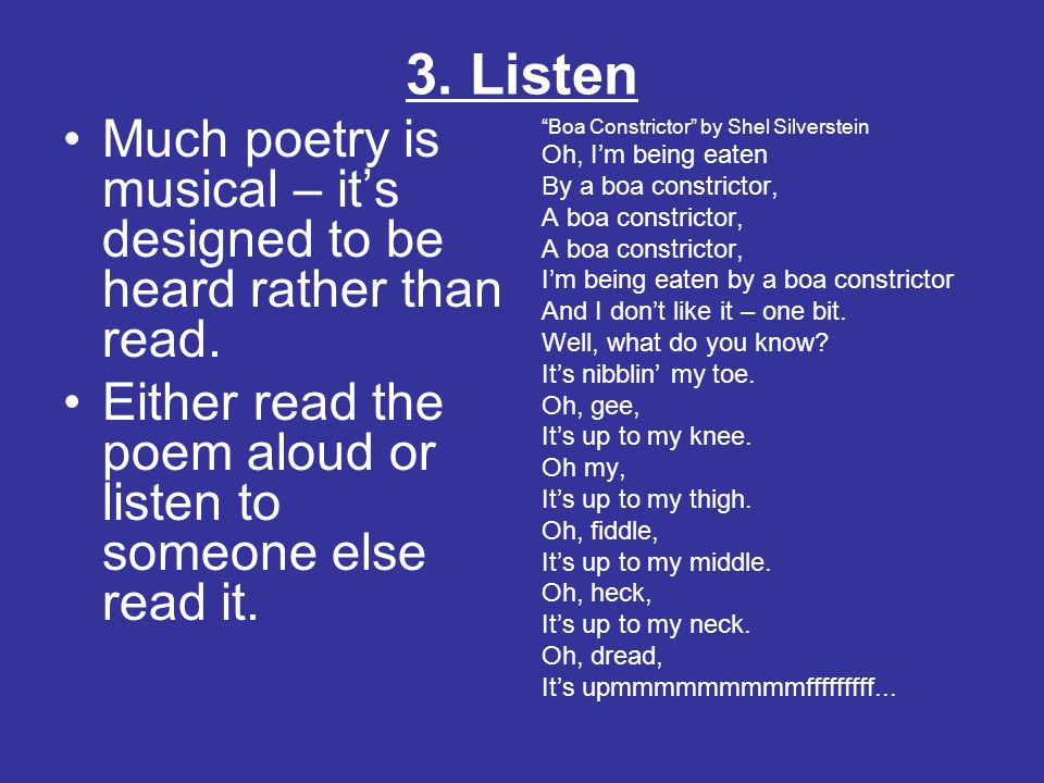 3. Listen Much poetry is musical – it's designed to be heard rather than read. Either read the poem aloud or listen to someone else read it.
