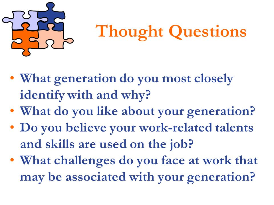Thought Questions What generation do you most closely identify with and why What do you like about your generation