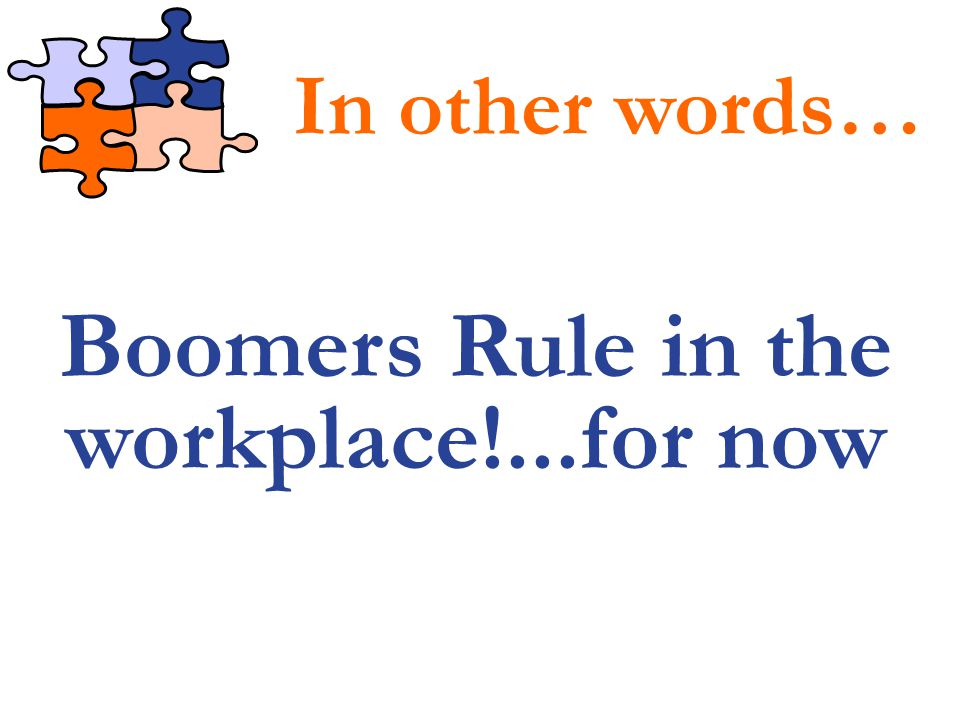 Boomers Rule in the workplace!...for now