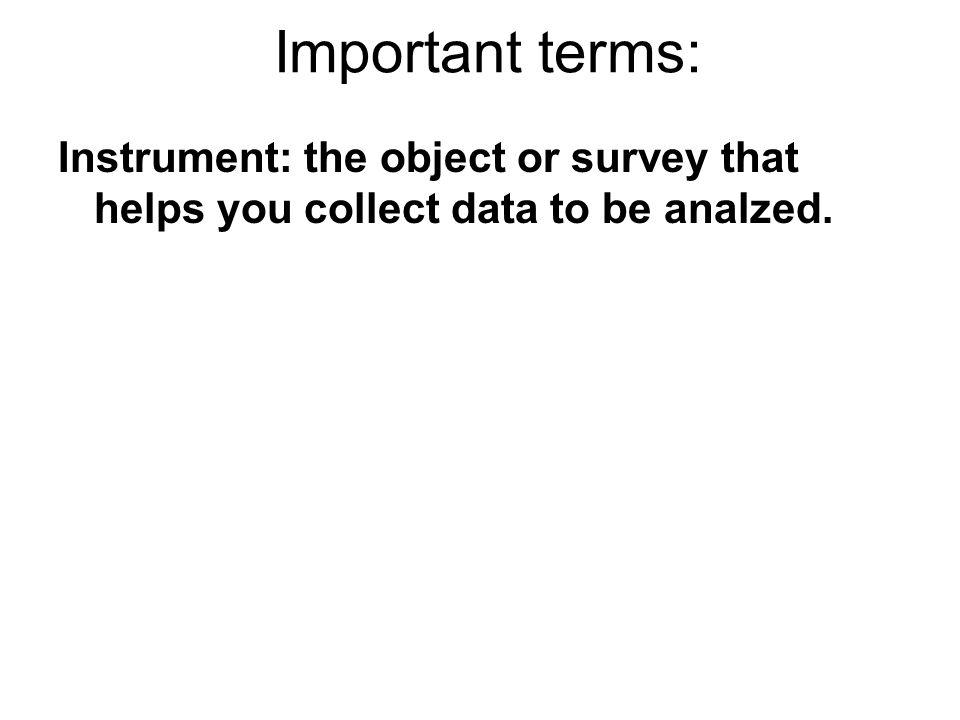 Instrument: the object or survey that helps you collect data to be analzed.