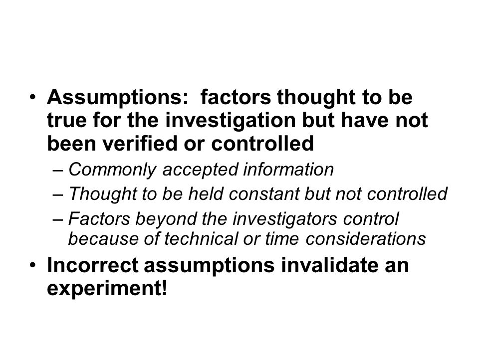 Incorrect assumptions invalidate an experiment!