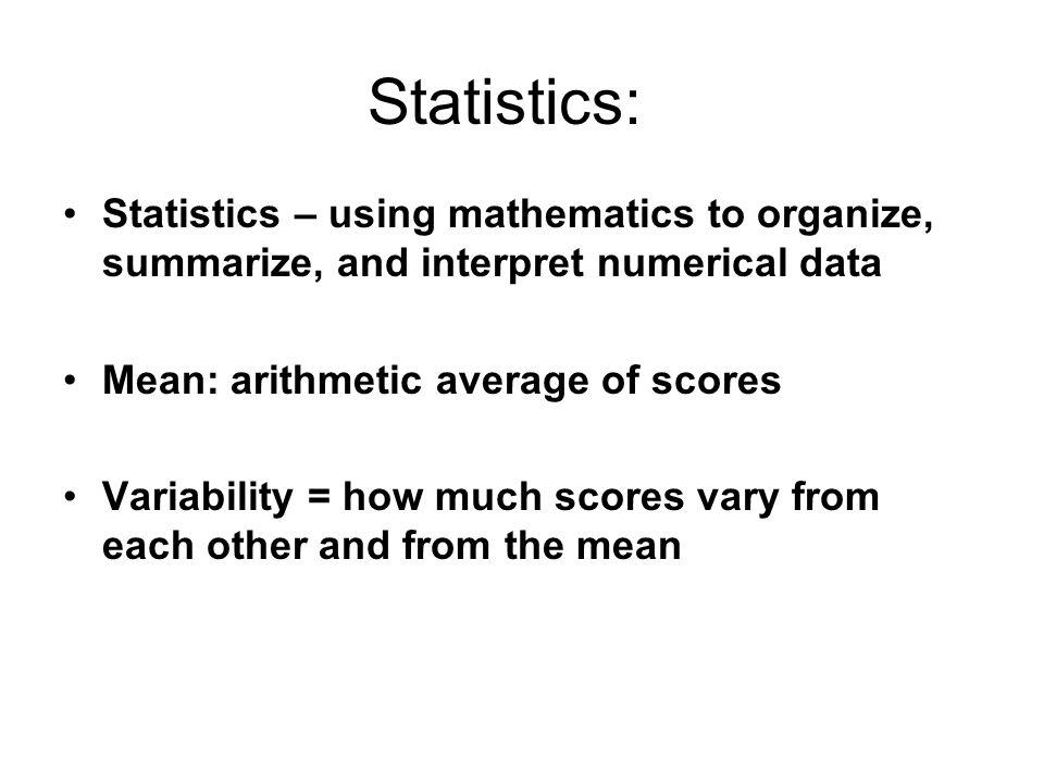 Statistics: Statistics – using mathematics to organize, summarize, and interpret numerical data. Mean: arithmetic average of scores.