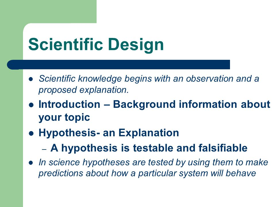 Scientific Design Scientific knowledge begins with an observation and a proposed explanation. Introduction – Background information about your topic.