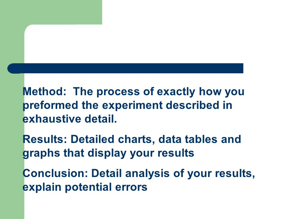 Method: The process of exactly how you preformed the experiment described in exhaustive detail.