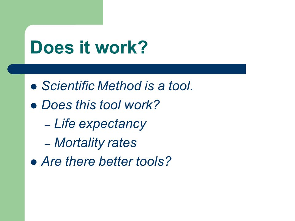 Does it work Scientific Method is a tool. Does this tool work