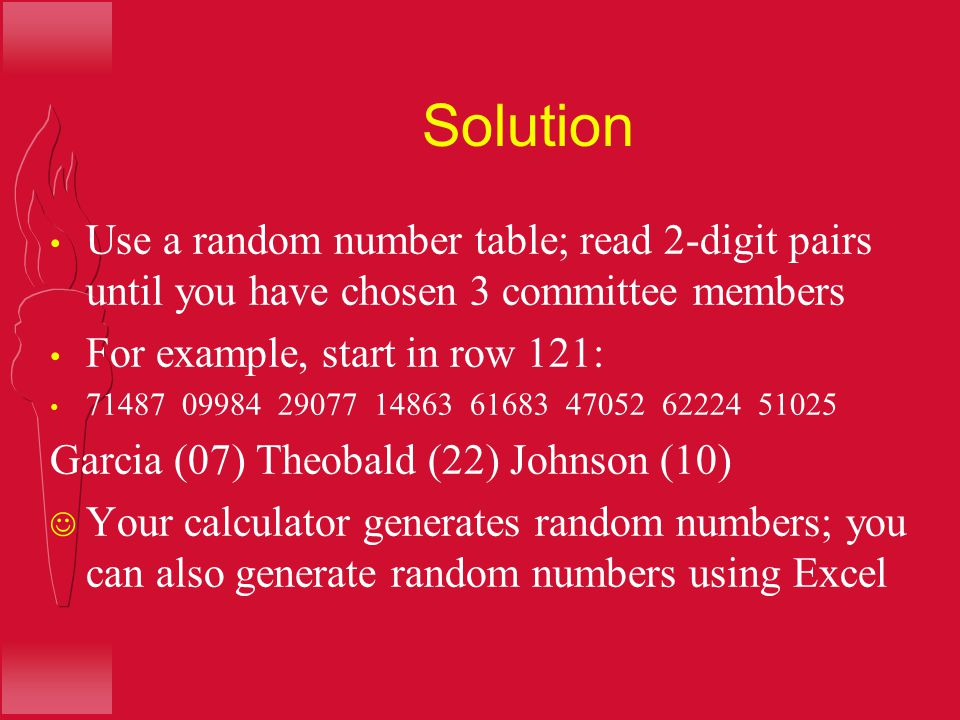 Solution Use a random number table; read 2-digit pairs until you have chosen 3 committee members. For example, start in row 121: