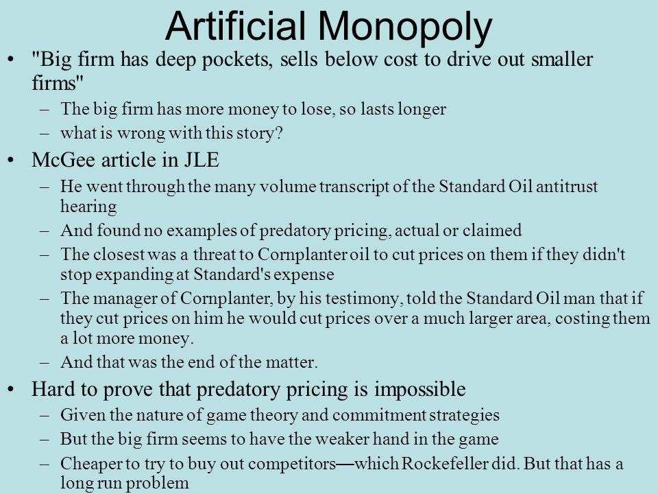Artificial Monopoly Big firm has deep pockets, sells below cost to drive out smaller firms The big firm has more money to lose, so lasts longer.