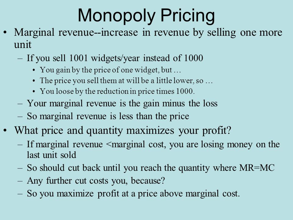Monopoly Pricing Marginal revenue--increase in revenue by selling one more unit. If you sell 1001 widgets/year instead of 1000.