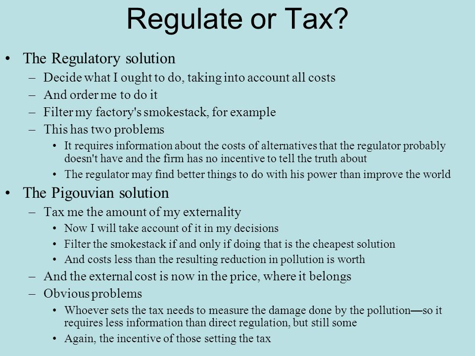 Regulate or Tax The Regulatory solution The Pigouvian solution