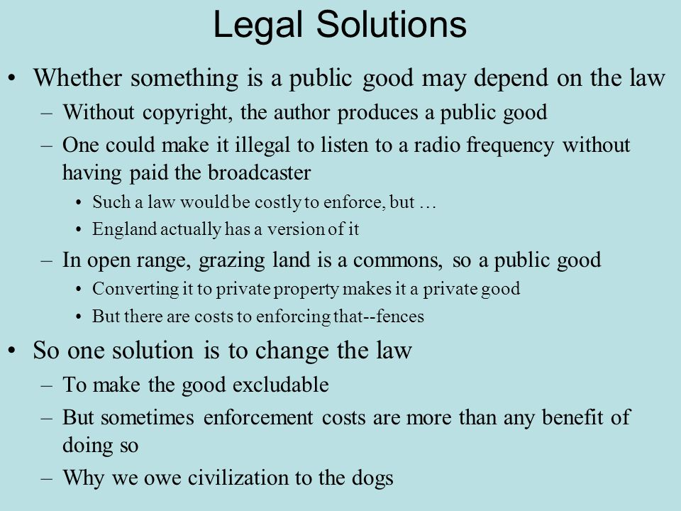 Legal Solutions Whether something is a public good may depend on the law. Without copyright, the author produces a public good.