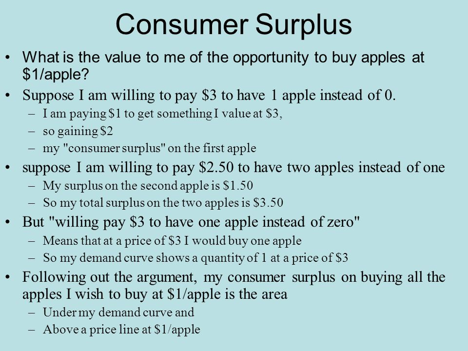 Consumer Surplus What is the value to me of the opportunity to buy apples at $1/apple Suppose I am willing to pay $3 to have 1 apple instead of 0.