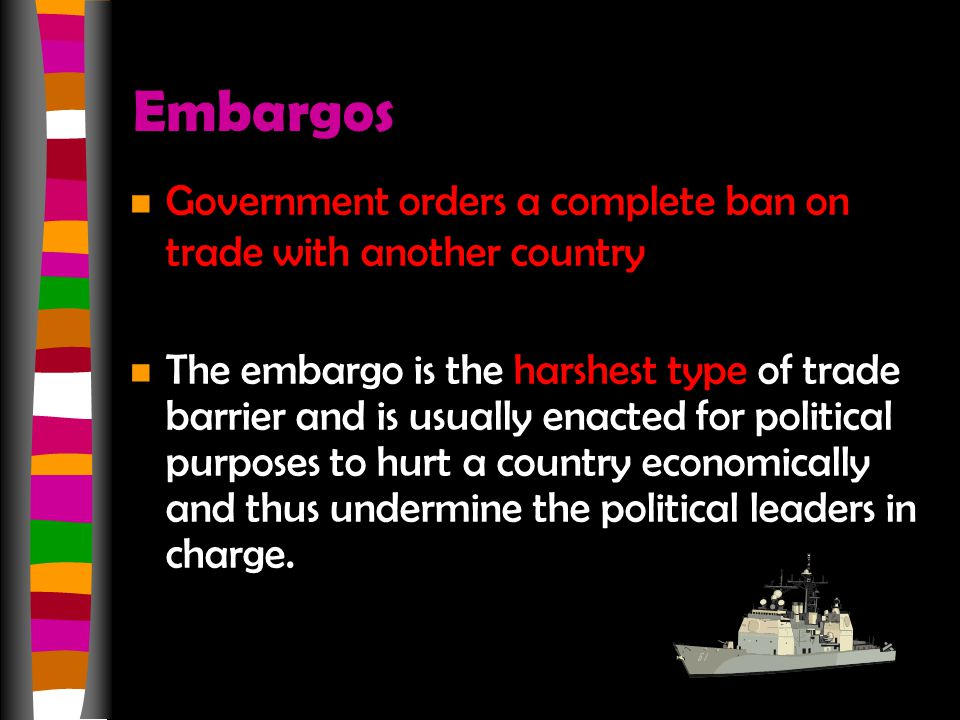 Embargos Government orders a complete ban on trade with another country.