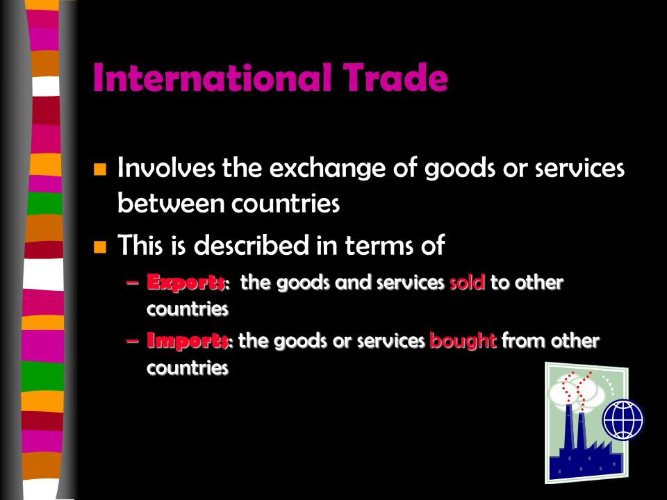 International Trade Involves the exchange of goods or services between countries. This is described in terms of.