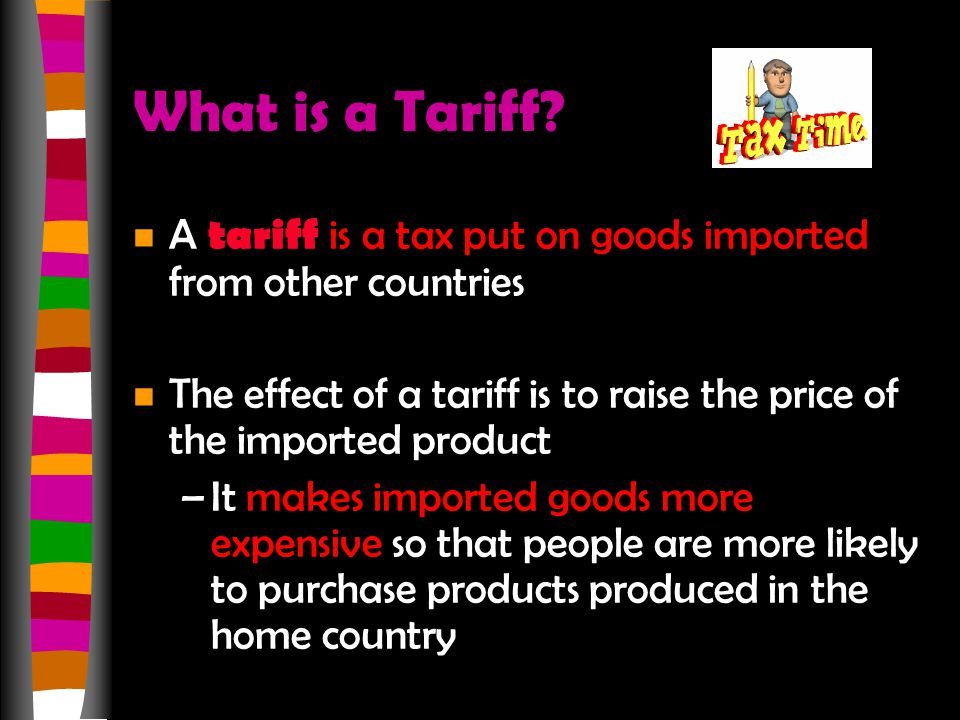 What is a Tariff A tariff is a tax put on goods imported from other countries. The effect of a tariff is to raise the price of the imported product.