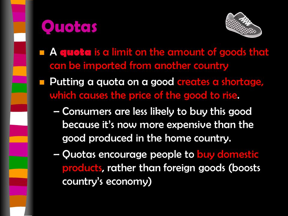 Quotas A quota is a limit on the amount of goods that can be imported from another country.