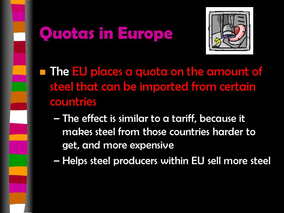 Quotas in Europe The EU places a quota on the amount of steel that can be imported from certain countries.