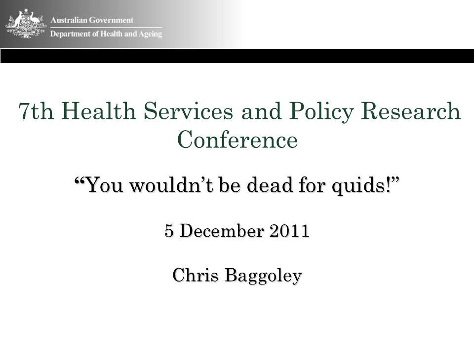 7th Health Services and Policy Research Conference You wouldn't be dead for quids! 5 December 2011 Chris Baggoley