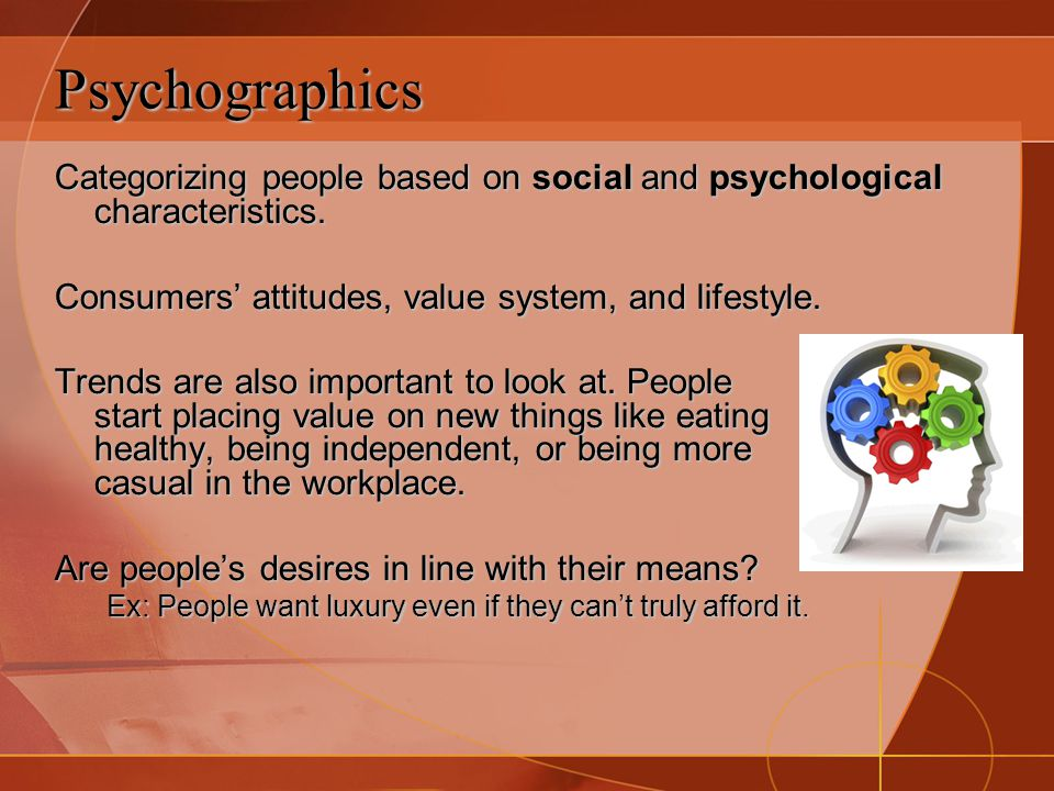 Psychographics Categorizing people based on social and psychological characteristics. Consumers' attitudes, value system, and lifestyle.