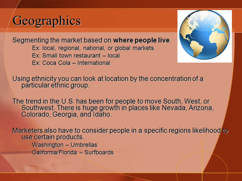 Geographics Segmenting the market based on where people live.