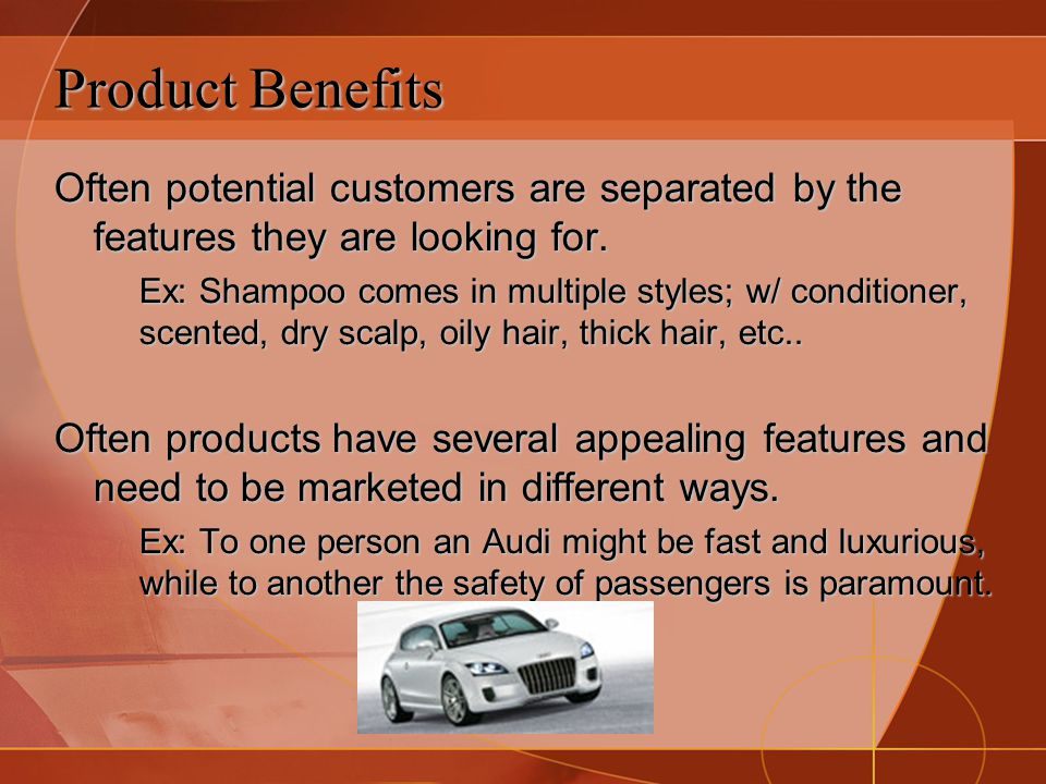 Product Benefits Often potential customers are separated by the features they are looking for.
