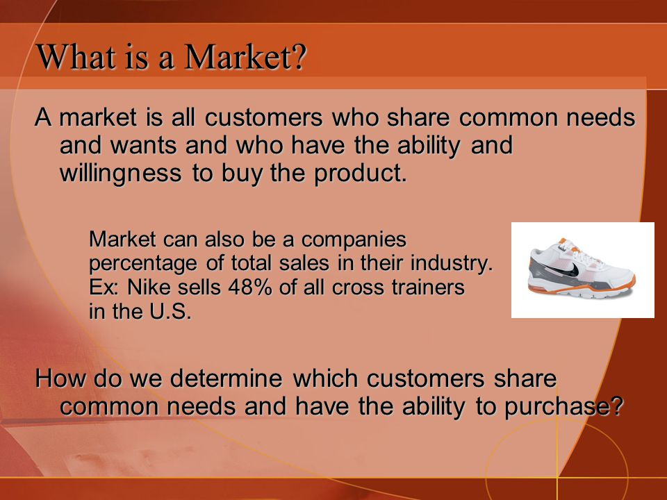 What is a Market A market is all customers who share common needs and wants and who have the ability and willingness to buy the product.