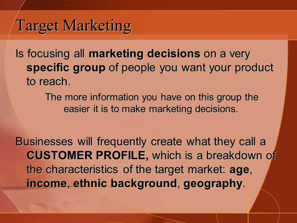 Target Marketing Is focusing all marketing decisions on a very specific group of people you want your product to reach.