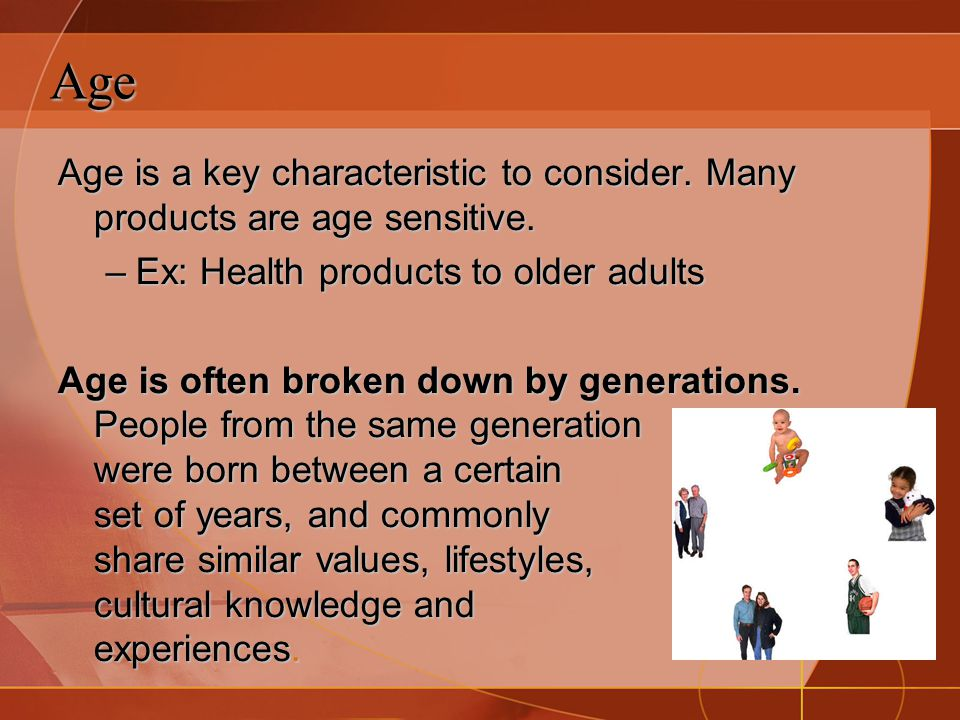 Age Age is a key characteristic to consider. Many products are age sensitive. Ex: Health products to older adults.