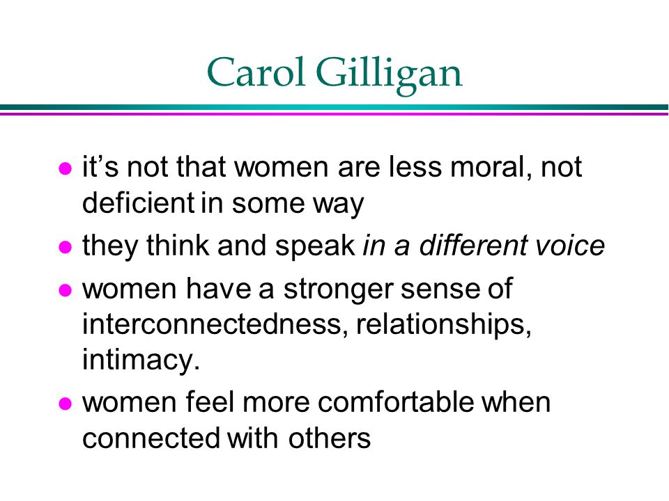 Carol Gilligan it's not that women are less moral, not deficient in some way. they think and speak in a different voice.