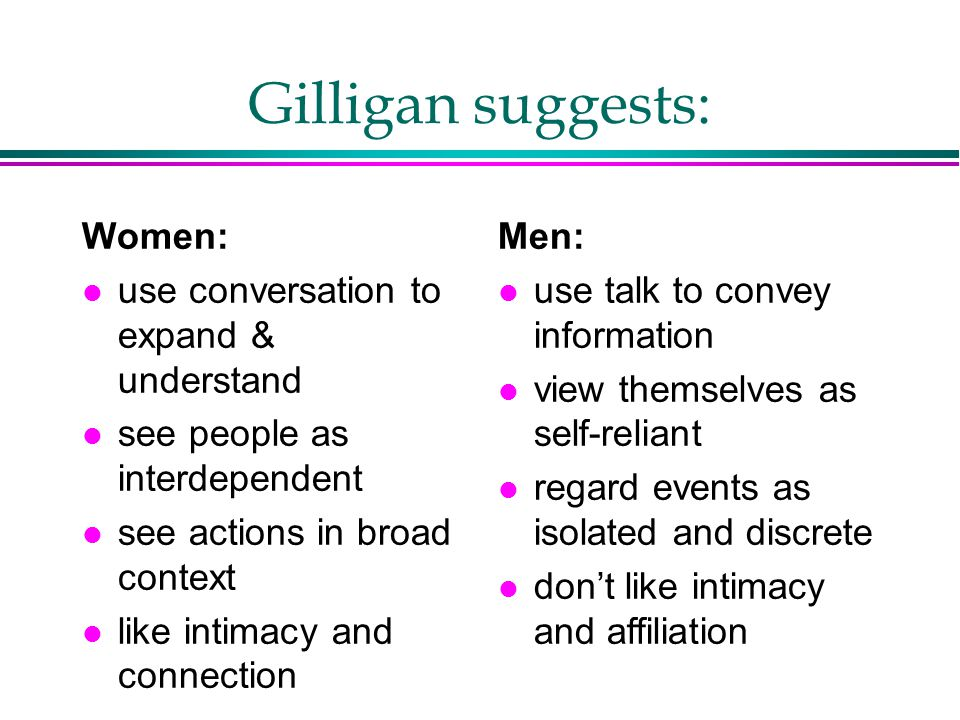 Gilligan suggests: Women: use conversation to expand & understand