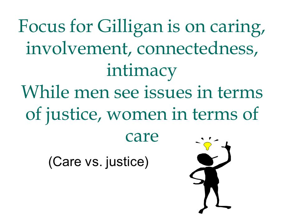 Focus for Gilligan is on caring, involvement, connectedness, intimacy While men see issues in terms of justice, women in terms of care