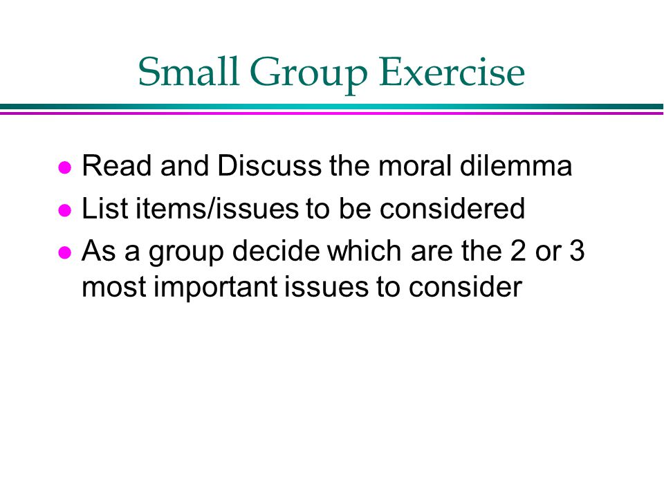 Small Group Exercise Read and Discuss the moral dilemma