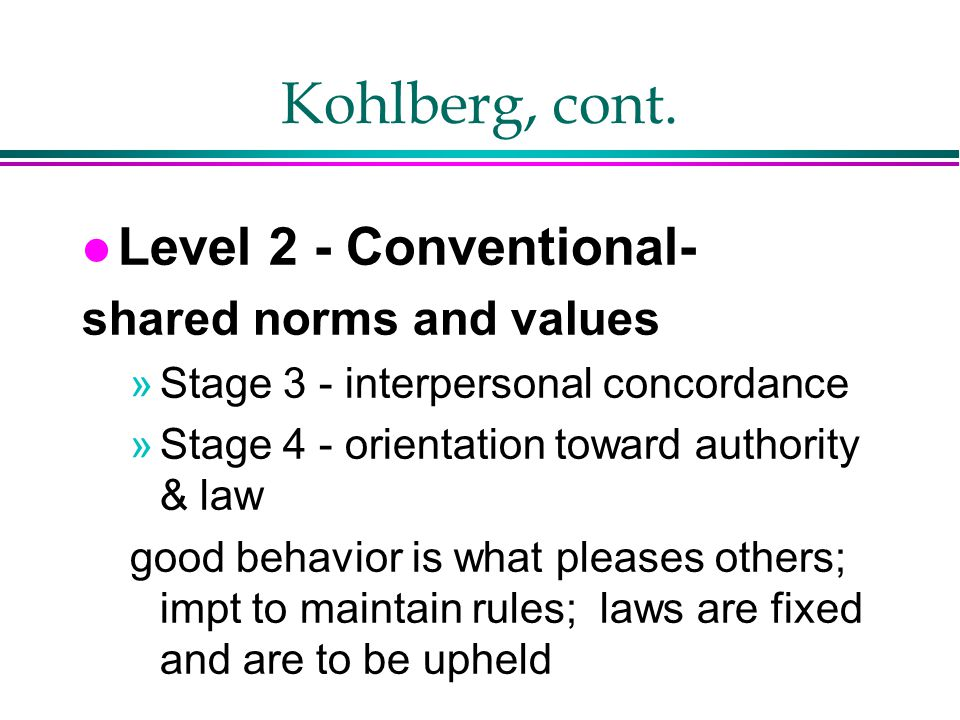 Kohlberg, cont. Level 2 - Conventional- shared norms and values