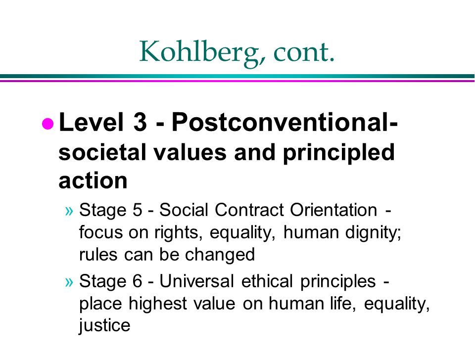 Kohlberg, cont. Level 3 - Postconventional- societal values and principled action.